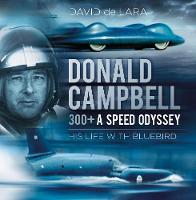 de Lara, David - Donald Campbell: 300+ A Speed Odyssey: His Life with Bluebird - 9780750970082 - V9780750970082