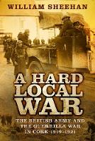 Sheehan, William - A Hard Local War: The British Army and the Guerrilla War in Cork 1919-1921 - 9780750984782 - V9780750984782