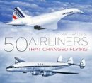 Falcus, Matt - 50 Airliners that Changed Flying - 9780750985833 - V9780750985833