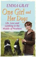 Gray, Emma - One Girl and Her Dogs: Life, Love and Lambing in the Middle of Nowhere - 9780751547399 - V9780751547399