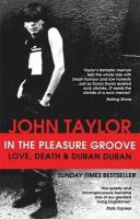 Taylor, John - In The Pleasure Groove: Love, Death and Duran Duran - 9780751549034 - V9780751549034