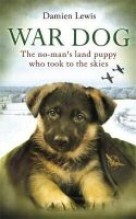 Lewis, Damien - War Dog: The no-man's-land puppy who took to the skies - 9780751552294 - V9780751552294