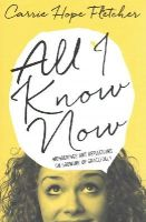 Fletcher, Carrie Hope - All I Know Now: Wonderings and Reflections on Growing Up Gracefully - 9780751557510 - KEX0300596