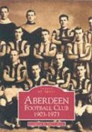 Lunney, Paul - Aberdeen Football Club 1903-1973 (Images of Sport) - 9780752418605 - V9780752418605