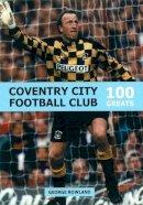 Rowland, George - 100 Greats: Coventry City Football Club - 9780752422947 - V9780752422947