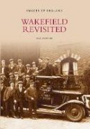 Dawson, Paul - Wakefield Revisited (Images of England) - 9780752424910 - V9780752424910