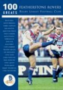 Bailey, Ron - 100 Greats: Featherstone Rovers Rugby League Football Club - 9780752427133 - V9780752427133
