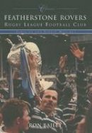 Bailey, Ron - Featherstone Rovers Rugby League Football Club Classics: Fifty of the Finest Matches (Classic Matches) - 9780752428390 - V9780752428390