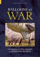 Christopher, John - Balloons at War: Gasbags, Flying Bombs & Cold War Secrets (Revealing History) - 9780752429953 - V9780752429953