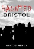 Le'Queux, Sue - Haunted Bristol - 9780752433004 - V9780752433004