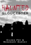 Fry, Eileen, Harvey, Rosemary - Haunted Gloucester (Images of England) - 9780752433127 - V9780752433127