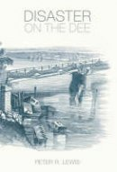 Lewis, Peter R. - Disaster on the Dee: The Collapse of the Dee Bridge, 1847 - 9780752442662 - V9780752442662