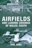 Ivor Jones - Airfields and Landing Grounds of Wales - 9780752442730 - V9780752442730