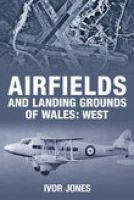 Jones, Ivor - Airfields and Landing Grounds of Wales: West - 9780752444185 - V9780752444185