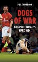 Thompson, Phil - Dogs of War: English Footballs Hardmen - 9780752444338 - KCG0000053