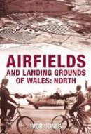 Jones, Ivor - Airfields and Landing Grounds of Wales: North (v. 3) - 9780752445106 - V9780752445106