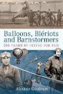 Goodrum, Alastair - Balloons, Bleriots and Barnstormers: 200 Years of Flying for Fun - 9780752445168 - V9780752445168