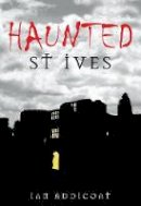 Addicoat, Ian Michael - Haunted St Ives - 9780752445427 - V9780752445427