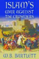 Bartlett, W. B. - Islam's War Against the Crusaders - 9780752446813 - V9780752446813