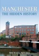 Nevill, Mike - Manchester: The Hidden History - 9780752447049 - V9780752447049
