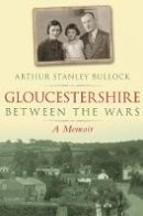 Bullock, Arthur Stanley - Gloucestershire Between the Wars: A Memoir - 9780752447933 - V9780752447933