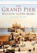 Poole, Sharon - The Grand Pier at Weston-Super-Mare - 9780752449906 - V9780752449906