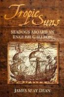 Seay Dean, James - Tropic Suns: Seadogs Aboard an English Galleon - 9780752450971 - V9780752450971