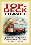 Miles, Philip C. - Top-Deck Travel: A History of Britain's Open-top Buses - 9780752451374 - V9780752451374