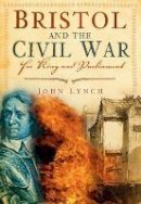 Lynch, John - Bristol and the Civil War: For King and Parliament - 9780752452142 - V9780752452142