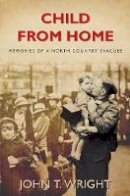 wright-john - Child From Home: Memories of a North Country Evacuee - 9780752452296 - V9780752452296