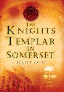 Faith, Juliet - The Knights Templar in Somerset - 9780752452562 - V9780752452562