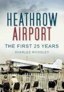 Charles Woodley - Heathrow Airport: North Side: The First 25 Years - 9780752453002 - V9780752453002