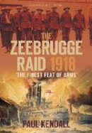 Kendall, Paul - The Zeebrugge Raid 1918: The Finest Feat of Arms - 9780752453323 - V9780752453323