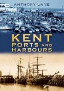 Anthony Lane: - Kent Ports and Harbours - 9780752453637 - V9780752453637