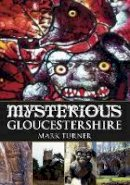 Turner, Mark - Mysterious Gloucestershire - 9780752454252 - V9780752454252
