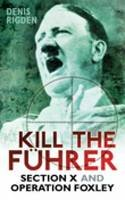 Rigden, Denis - Kill the Fuhrer: Section X and Operation Foxley - 9780752454733 - V9780752454733