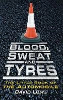 Long, David - Blood, Sweat and Tyres: The Little Book of the Automobile - 9780752454887 - V9780752454887