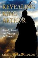 Gidlow, Christopher - Revealing King Arthur: Swords, Stones and Digging for Camelot - 9780752455075 - V9780752455075