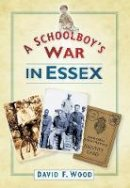 Wood, David F. - A Schoolboy's War in Essex - 9780752455174 - V9780752455174