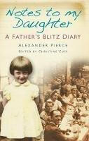 Pierce, Alexander - Notes to My Daughter: A Father's Blitz Diary - 9780752455549 - V9780752455549