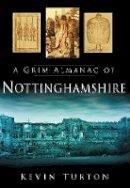 Turton, Kevin - A Grim Almanac of Nottinghamshire - 9780752455938 - V9780752455938