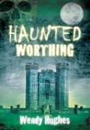 Hughes, Wendy - Haunted Worthing - 9780752456164 - V9780752456164