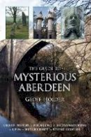 Holder, Geoff - The Guide to Mysterious Aberdeen - 9780752456591 - V9780752456591