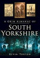 Turton, Kevin - A Grim Almanac of South Yorkshire (Grim Almanacs) - 9780752456782 - V9780752456782