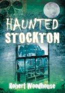 Woodhouse, Robert - Haunted Stockton - 9780752457635 - V9780752457635