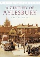 Vaughan, Karl - A Century of Aylesbury (Britain in Old Photographs) - 9780752458106 - V9780752458106
