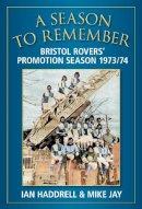Jay, Michael, Haddrell, Ian - A Season to Remember: Bristol Rovers' Promotion Season 1973/74 - 9780752458328 - V9780752458328
