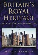 Marc Alexander - Britain's Royal Heritage: An A to Z of the Monarchy - 9780752459110 - V9780752459110