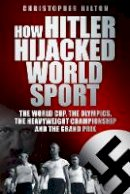 Christopher Hilton - How Hitler Hijacked World Sport: The World Cup, the Olympics, the Heavyweight Championship and the Grand Prix - 9780752459257 - V9780752459257