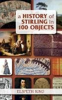 King, Elspeth - A History of Stirling in 100 Objects - 9780752459325 - V9780752459325